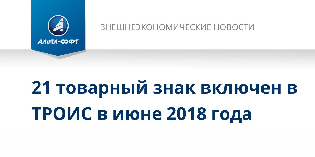 21 товарный знак включен в ТРОИС в июне 2018 года