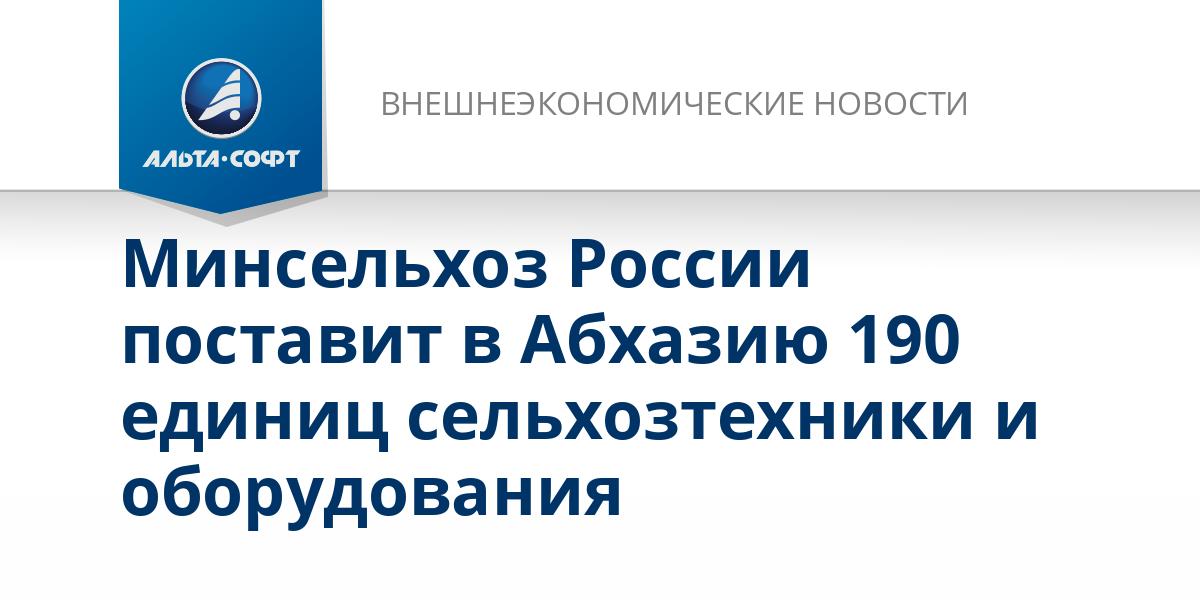 Минсельхоз России поставит в Абхазию 190 единиц сельхозтехники и оборудования