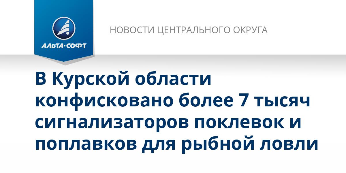 В Курской области конфисковано более 7 тысяч сигнализаторов поклевок и поплавков для рыбной ловли