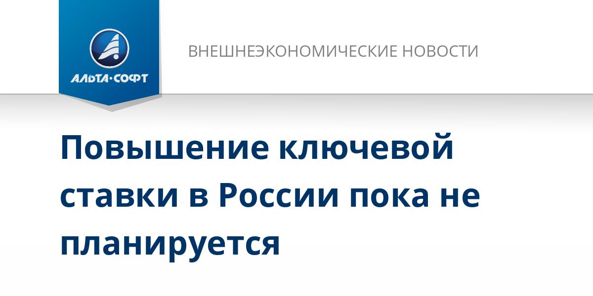 Повышение ключевой ставки в России пока не планируется