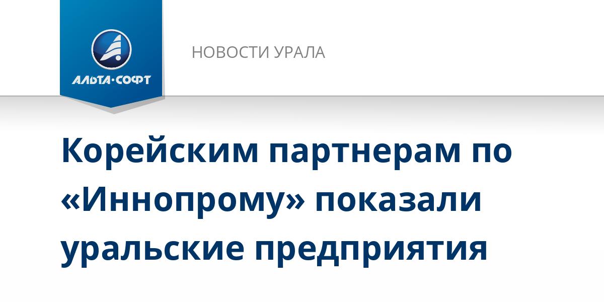 Корейским партнерам по «Иннопрому» показали уральские предприятия