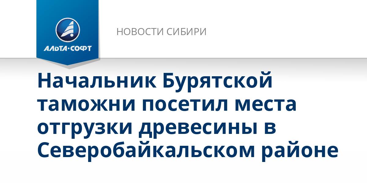 Начальник Бурятской таможни посетил места отгрузки древесины в Северобайкальском районе