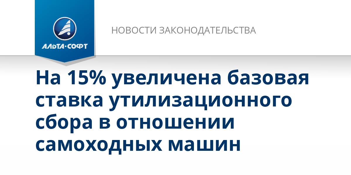 На 15% увеличена базовая ставка утилизационного сбора в отношении самоходных машин