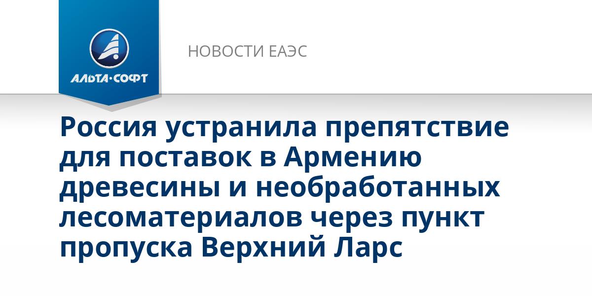 Россия устранила препятствие для поставок в Армению древесины и необработанных лесоматериалов через пункт пропуска Верхний Ларс