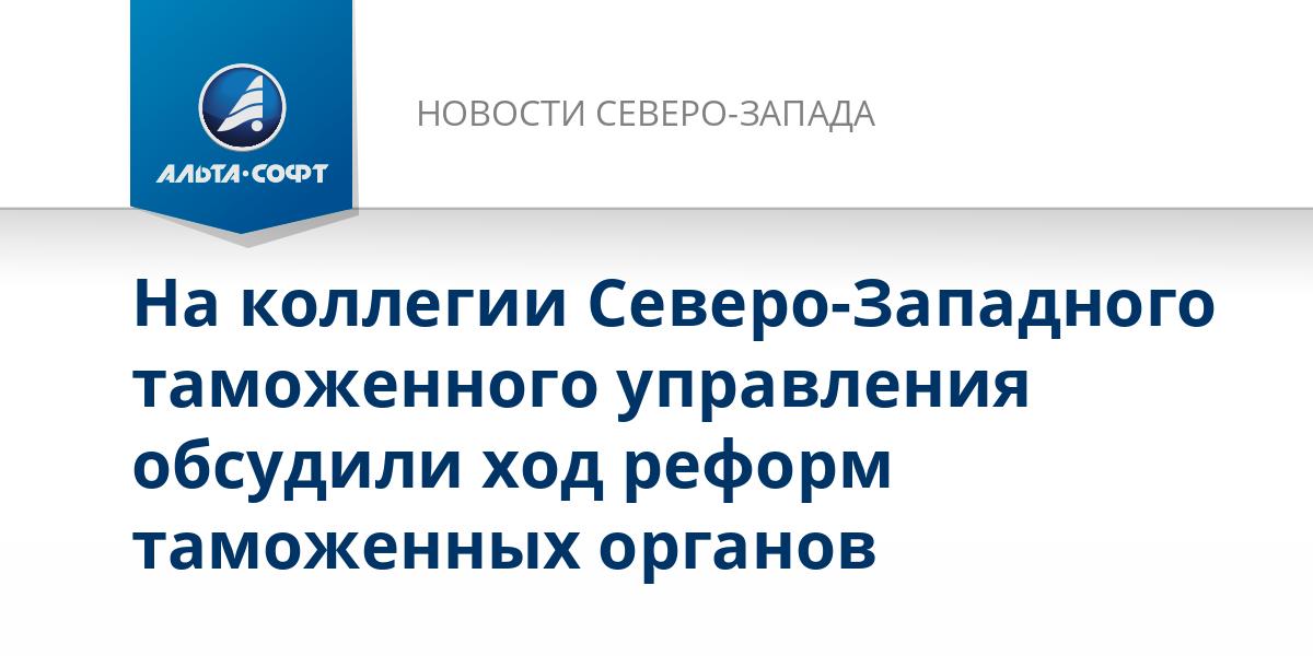 На коллегии Северо-Западного таможенного управления обсудили ход реформ таможенных органов