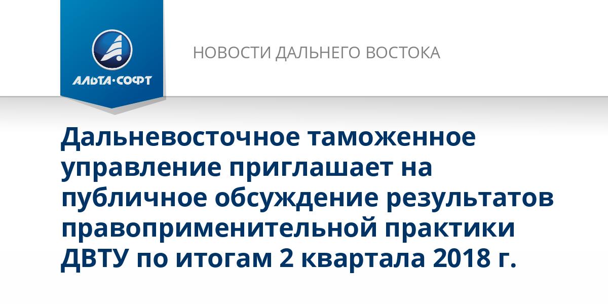 Дальневосточное таможенное управление приглашает на публичное обсуждение результатов правоприменительной практики ДВТУ по итогам 2 квартала 2018 г.