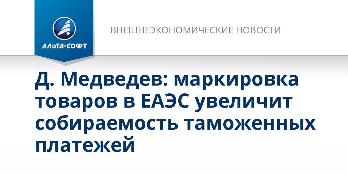 Д. Медведев: маркировка товаров в ЕАЭС увеличит собираемость таможенных платежей