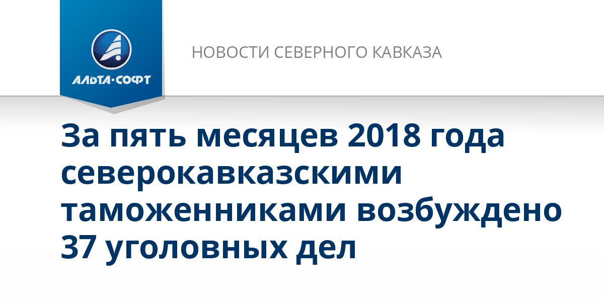 За пять месяцев 2018 года северокавказскими таможенниками возбуждено 37 уголовных дел