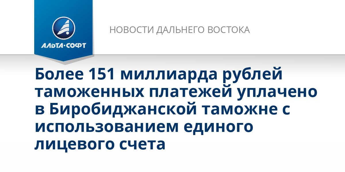 Более 151 миллиарда рублей таможенных платежей уплачено в Биробиджанской таможне с использованием единого лицевого счета