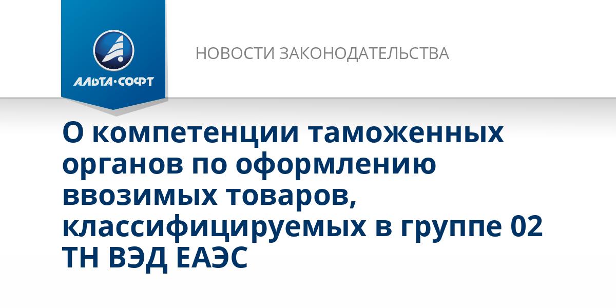 О компетенции таможенных органов по оформлению ввозимых товаров, классифицируемых в группе 02 ТН ВЭД ЕАЭС