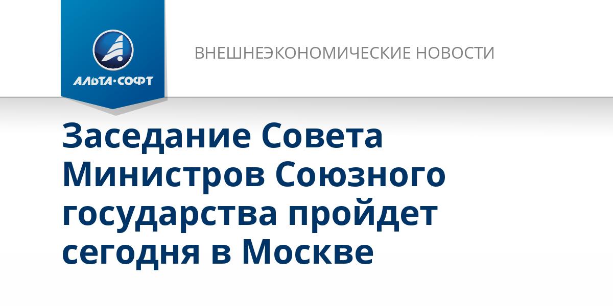 Заседание Совета Министров Союзного государства пройдет сегодня в Москве