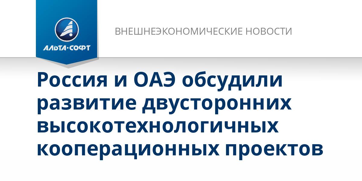 Россия и ОАЭ обсудили развитие двусторонних высокотехнологичных кооперационных проектов