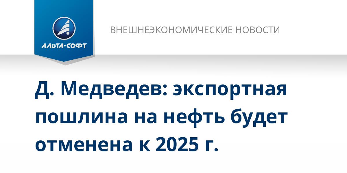 Д. Медведев: экспортная пошлина на нефть будет отменена к 2025 г.