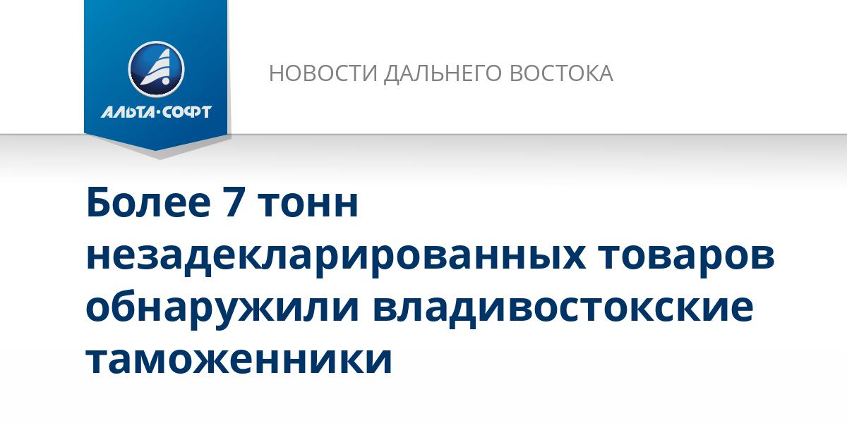 Более 7 тонн незадекларированных товаров обнаружили владивостокские таможенники