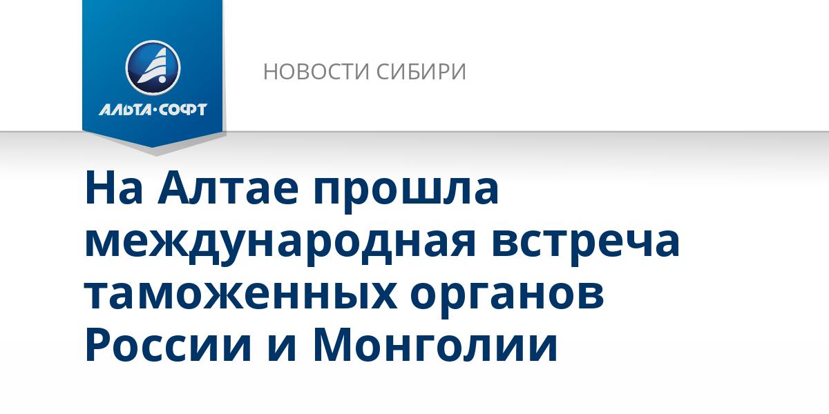 На Алтае прошла международная встреча таможенных органов России и Монголии