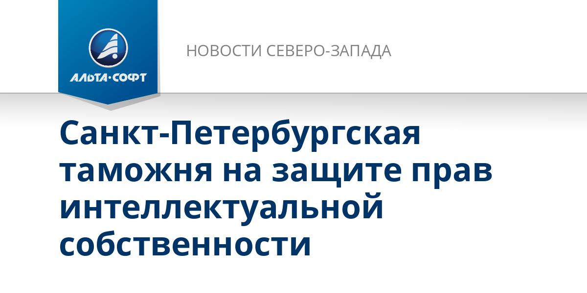 Санкт-Петербургская таможня на защите прав интеллектуальной собственности