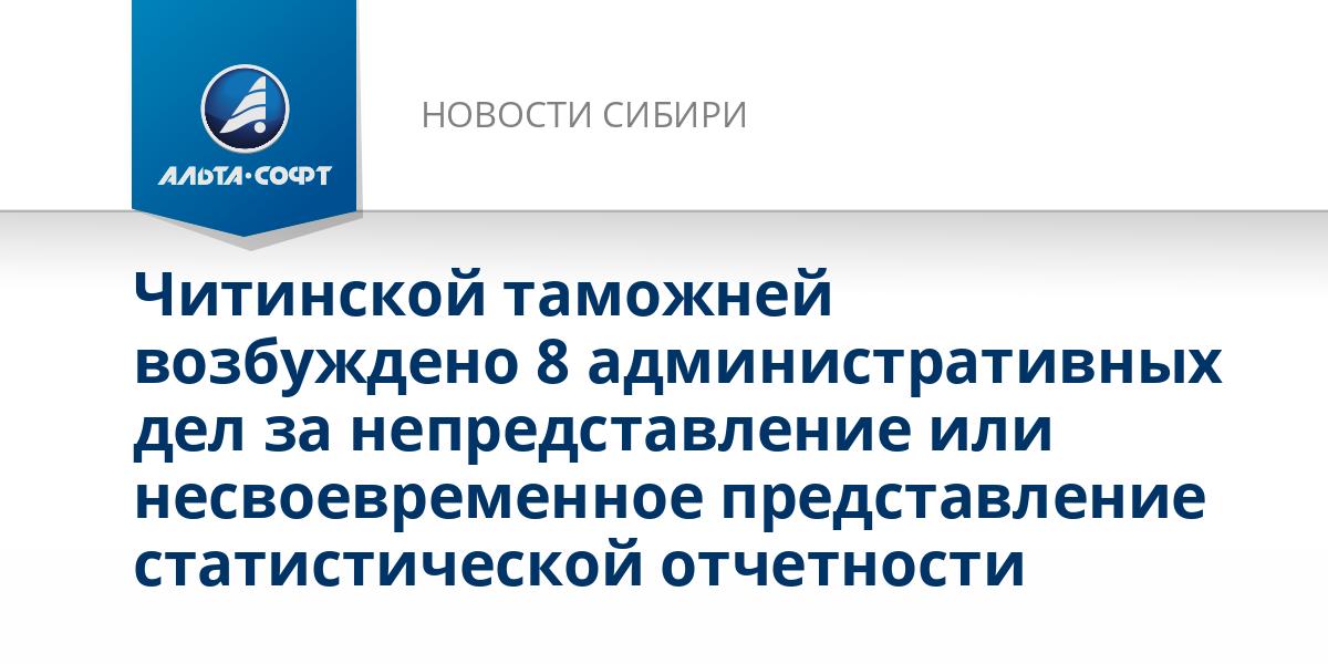 Читинской таможней возбуждено 8 административных дел за непредставление или несвоевременное представление статистической отчетности