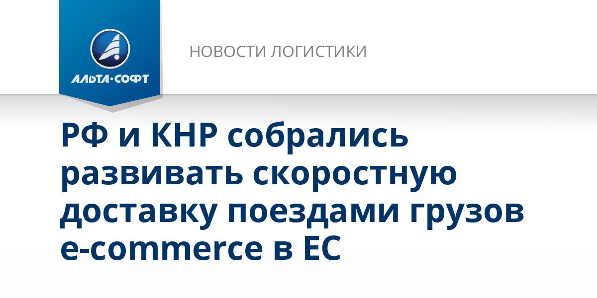 РФ и КНР собрались развивать скоростную доставку поездами грузов e-commerce в ЕС
