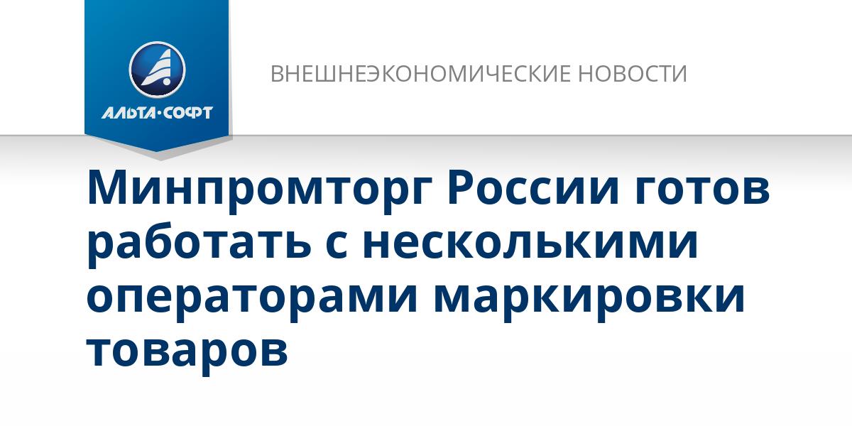 Минпромторг России готов работать с несколькими операторами маркировки товаров