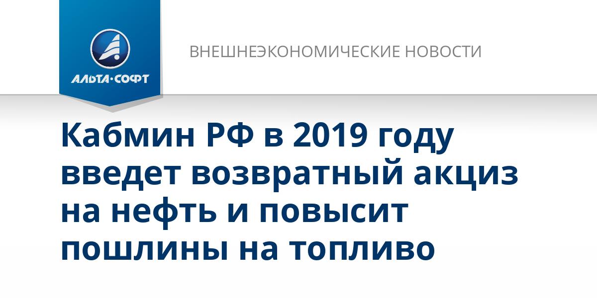 Кабмин РФ в 2019 году введет возвратный акциз на нефть и повысит пошлины на топливо