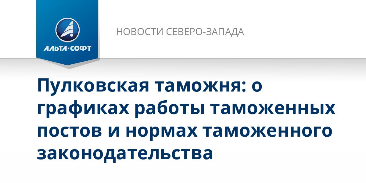 Пулковская таможня: о графиках работы таможенных постов и нормах таможенного законодательства