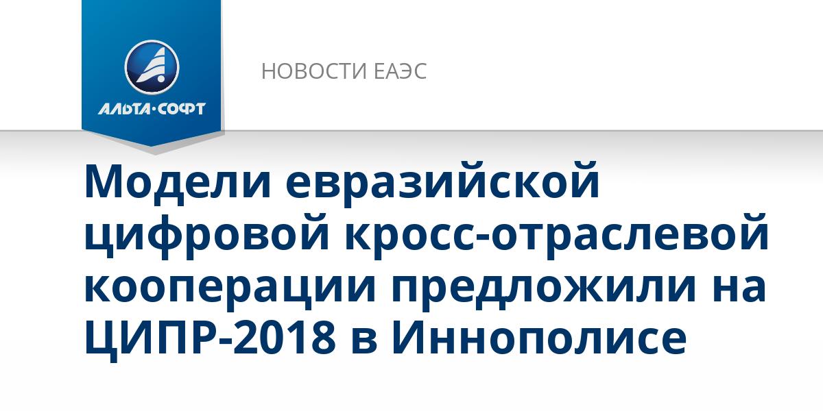 Модели евразийской цифровой кросс-отраслевой кооперации предложили на ЦИПР-2018 в Иннополисе