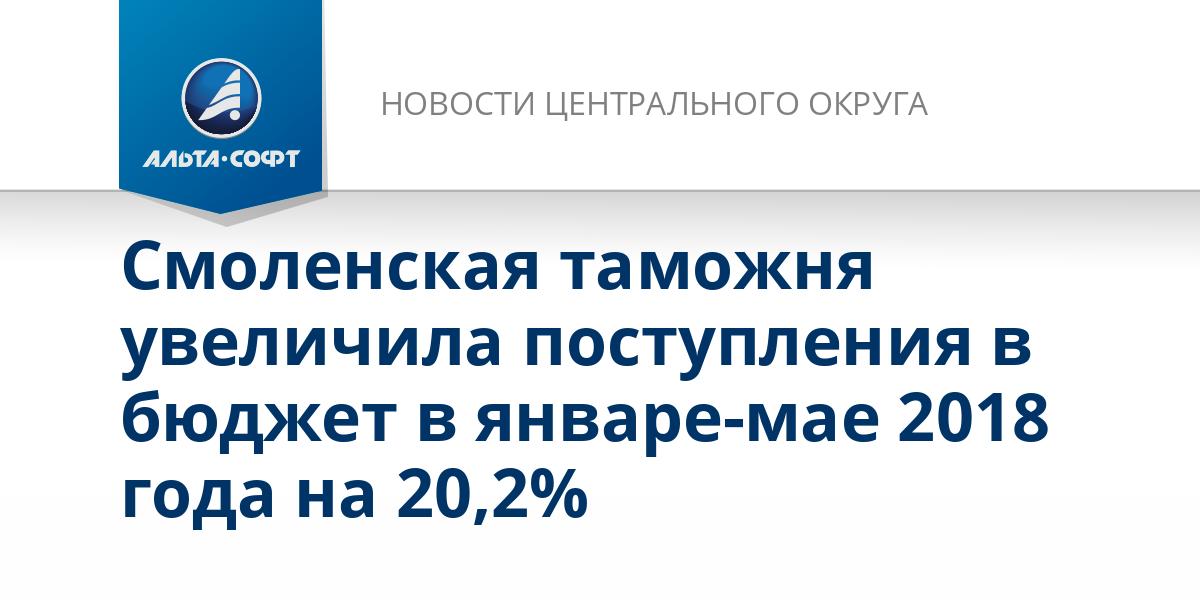 Смоленская таможня увеличила поступления в бюджет в январе-мае 2018 года на 20,2%