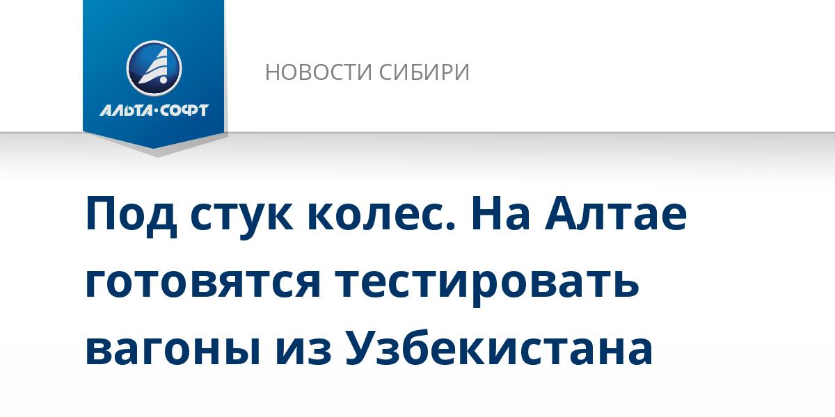 Под стук колес. На Алтае готовятся тестировать вагоны из Узбекистана