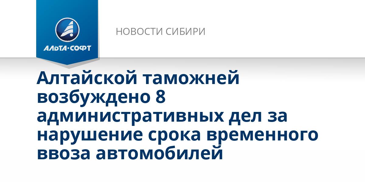 Алтайской таможней возбуждено 8 административных дел за нарушение срока временного ввоза автомобилей