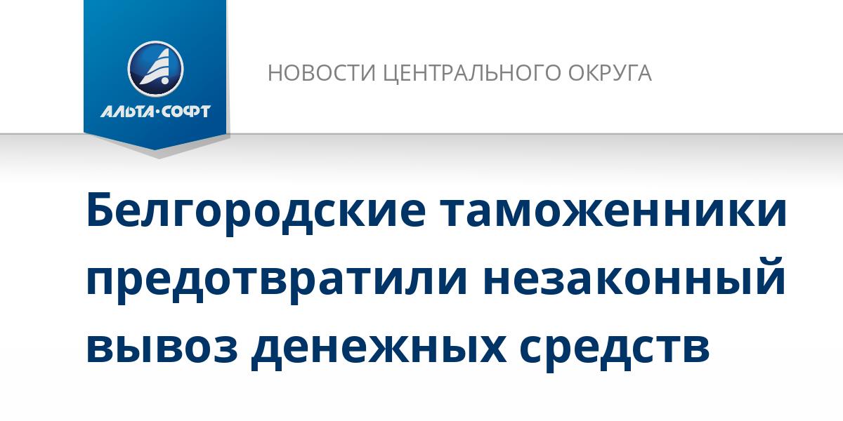 Белгородские таможенники предотвратили незаконный вывоз денежных средств
