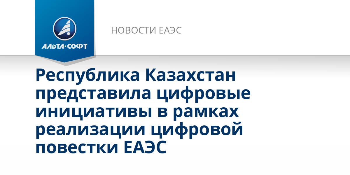 Республика Казахстан представила цифровые инициативы в рамках реализации цифровой повестки ЕАЭС