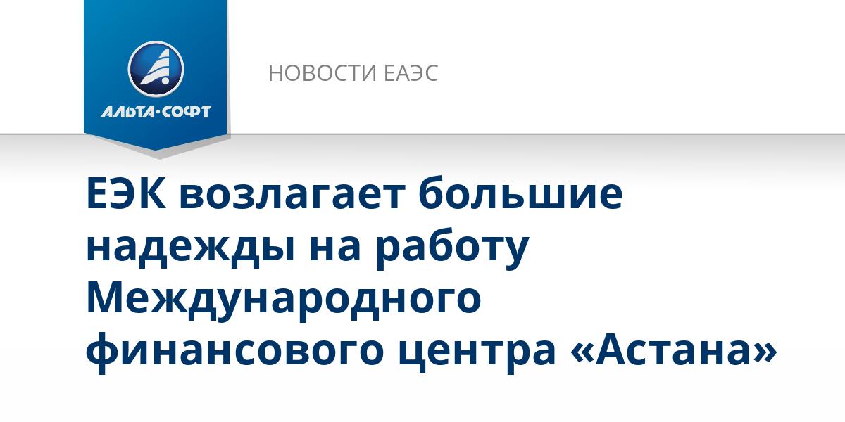 ЕЭК возлагает большие надежды на работу Международного финансового центра «Астана»