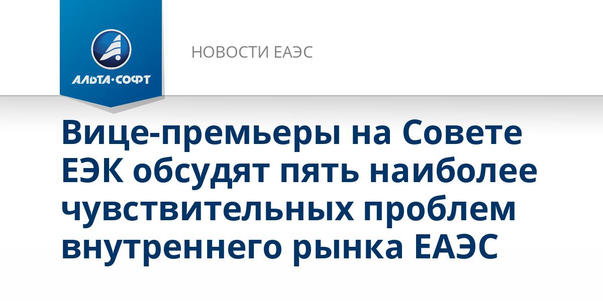 Вице-премьеры на Совете ЕЭК обсудят пять наиболее чувствительных проблем внутреннего рынка ЕАЭС