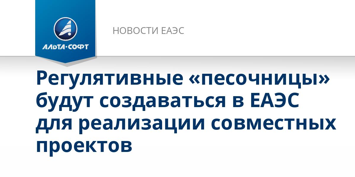 Регулятивные «песочницы» будут создаваться в ЕАЭС для реализации совместных проектов