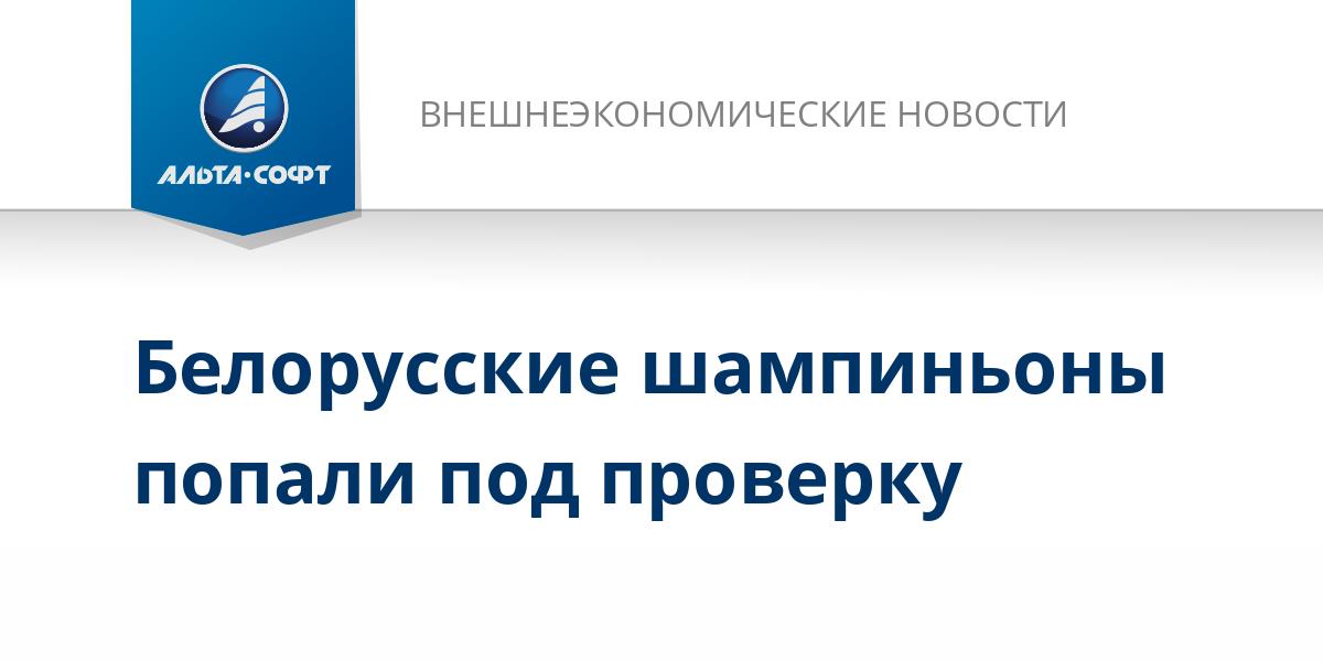 Белорусские шампиньоны попали под проверку