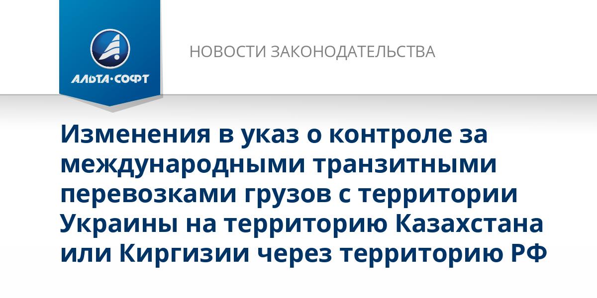Изменения в указ о контроле за международными транзитными перевозками грузов с территории Украины на территорию Казахстана или Киргизии через территорию РФ
