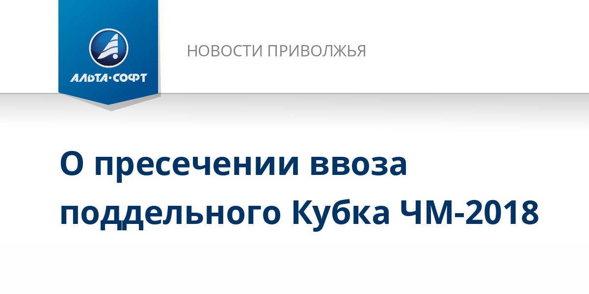 О пресечении ввоза поддельного Кубка ЧМ-2018