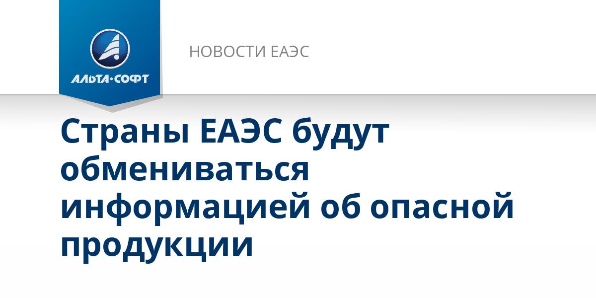 Страны ЕАЭС будут обмениваться информацией об опасной продукции