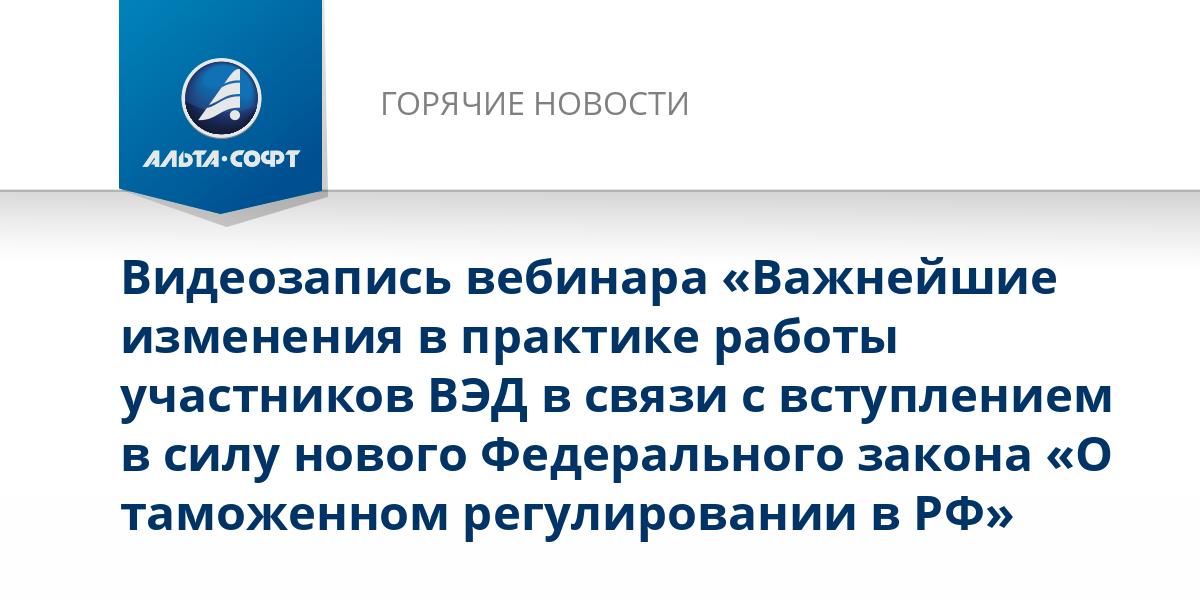 Видеозапись вебинара «Важнейшие изменения в практике работы участников ВЭД в связи с вступлением в силу нового Федерального закона «О таможенном регулировании в РФ»
