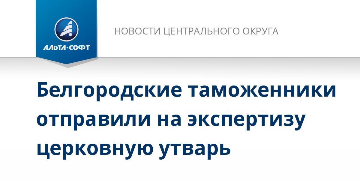 Белгородские таможенники отправили на экспертизу церковную утварь