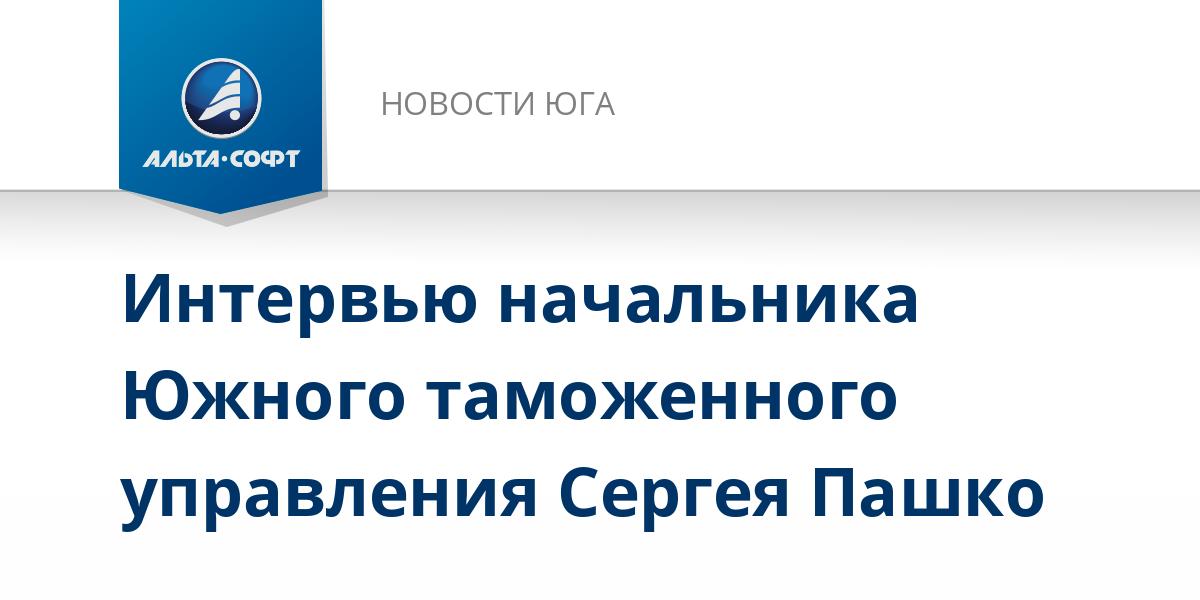 Интервью начальника Южного таможенного управления Сергея Пашко