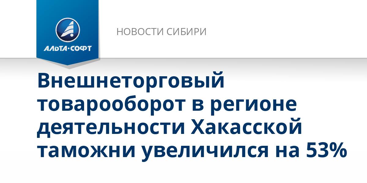 Внешнеторговый товарооборот в регионе деятельности Хакасской таможни увеличился на 53%