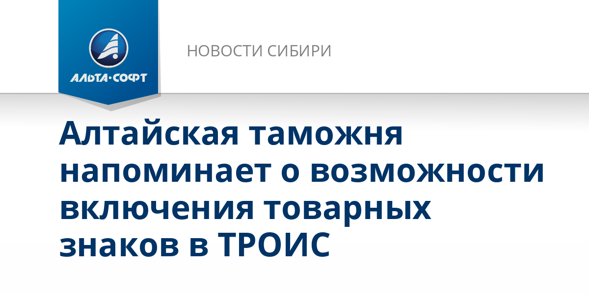 Алтайская таможня напоминает о возможности включения товарных знаков в ТРОИС