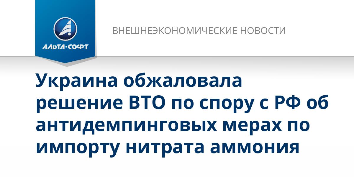 Украина обжаловала решение ВТО по спору с РФ об антидемпинговых мерах по импорту нитрата аммония