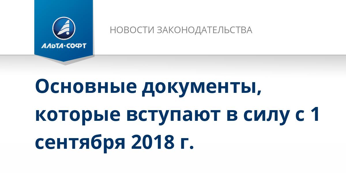 Основные документы, которые вступают в силу с 1 сентября 2018 г.
