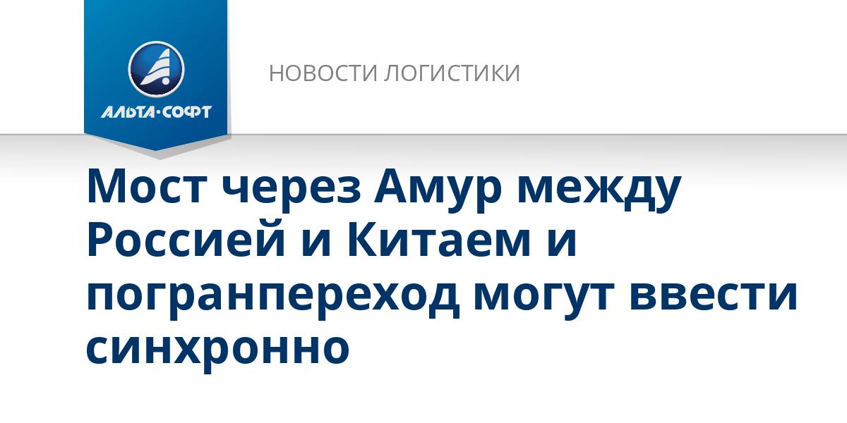 Мост через Амур между Россией и Китаем и погранпереход могут ввести синхронно