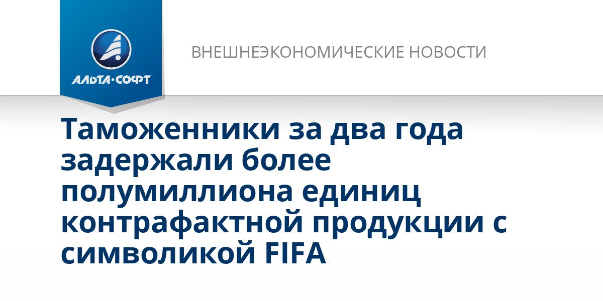 Таможенники за два года задержали более полумиллиона единиц контрафактной продукции с символикой FIFA