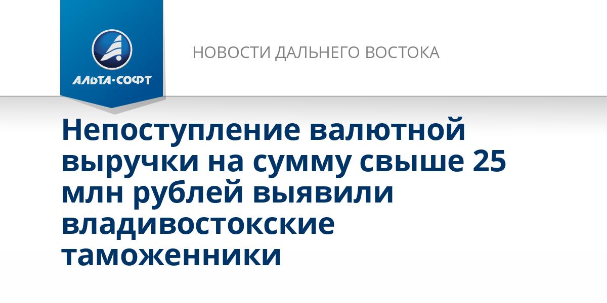 Непоступление валютной выручки на сумму свыше 25 млн рублей выявили владивостокские таможенники
