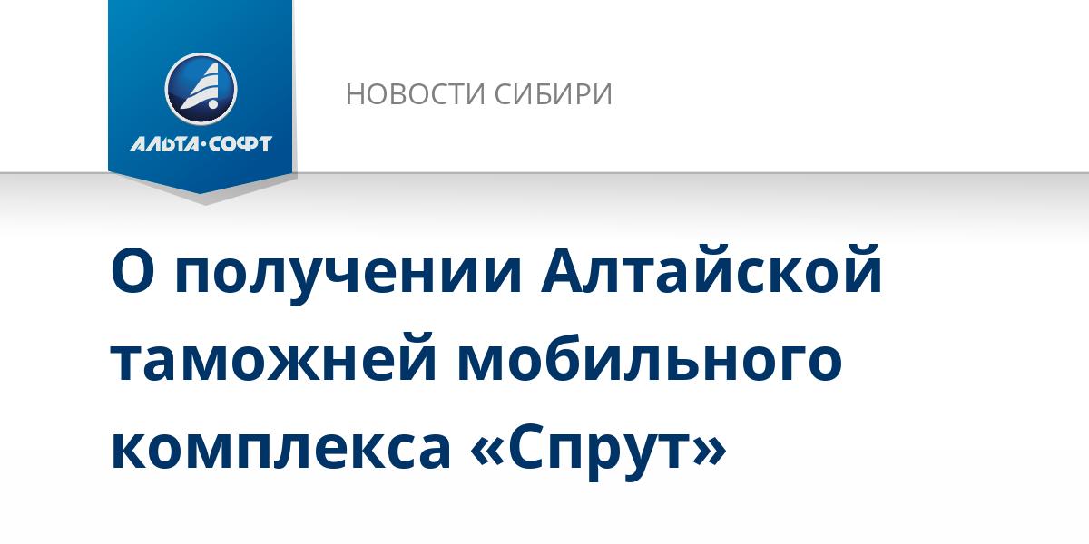 О получении Алтайской таможней мобильного комплекса «Спрут»
