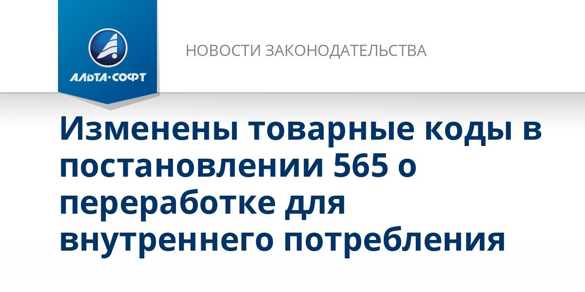 Изменены товарные коды в постановлении 565 о переработке для внутреннего потребления